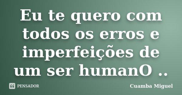 Eu te quero com todos os erros e imperfeições de um ser humanO ..... Frase de Cuamba Miguel.