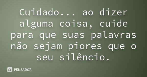 Cuidado... ao dizer alguma coisa, cuide para que suas palavras não sejam piores que o seu silêncio.... Frase de desconhecido.