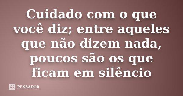 Cuidado com o que você diz; entre aqueles que não dizem nada, poucos são os que ficam em silêncio... Frase de Desconhecido.