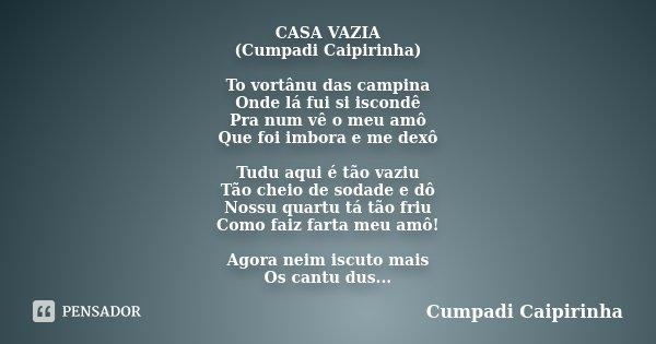 CASA VAZIA (Cumpadi Caipirinha) To vortânu das campina Onde lá fui si iscondê Pra num vê o meu amô Que foi imbora e me dexô Tudu aqui é tão vaziu Tão cheio de s... Frase de Cumpadi Caipirinha.