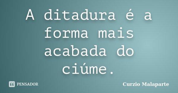 A ditadura é a forma mais acabada do ciúme.... Frase de Curzio Malaparte.