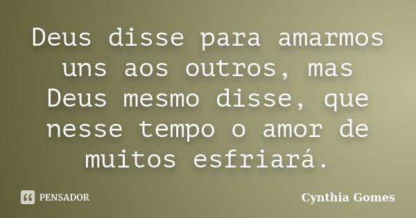 Deus disse para amarmos uns aos outros, mas Deus mesmo disse, que nesse tempo o amor de muitos esfriará.... Frase de Cynthia Gomes.