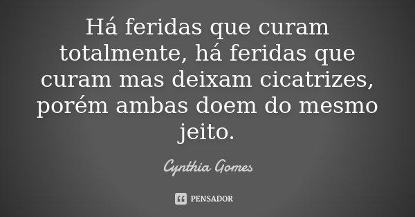 Há feridas que curam totalmente, há feridas que curam mas deixam cicatrizes, porém ambas doem do mesmo jeito.... Frase de Cynthia Gomes.