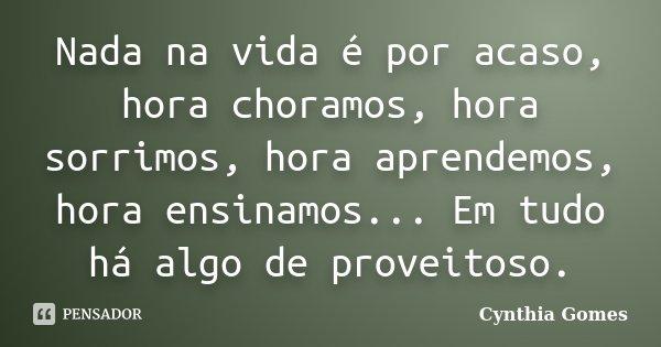 Nada na vida é por acaso, hora choramos, hora sorrimos, hora aprendemos, hora ensinamos... Em tudo há algo de proveitoso.... Frase de Cynthia Gomes.