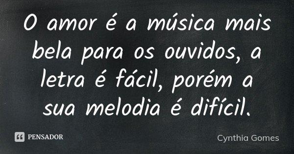 O amor é a música mais bela para os ouvidos, a letra é fácil, porém a sua melodia é difícil.... Frase de Cynthia Gomes.