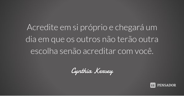 Acredite em si próprio e chegará um dia em que os outros não terão outra escolha senão acreditar com você.... Frase de Cynthia Kersey.