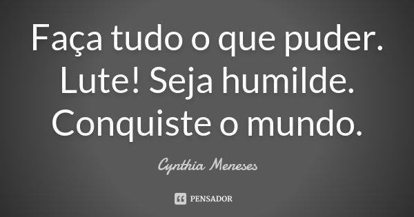 Faça tudo o que puder. Lute! Seja humilde. Conquiste o mundo.... Frase de Cynthia Meneses.