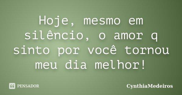 Hoje, mesmo em silêncio, o amor q sinto por você tornou meu dia melhor!... Frase de CynthiaMedeiros.