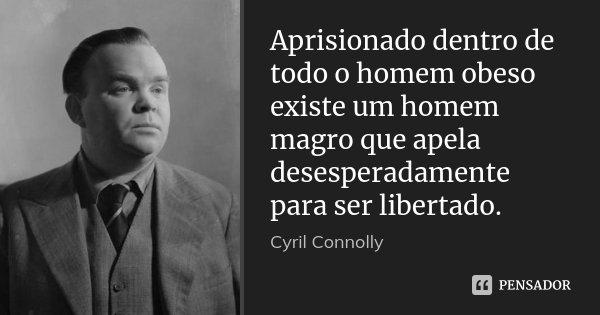 Aprisionado dentro de todo o homem obeso existe um homem magro que apela desesperadamente para ser libertado.... Frase de Cyril Connolly.