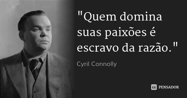 """""""Quem domina suas paixões é escravo da razão.""""... Frase de Cyril Connolly."""