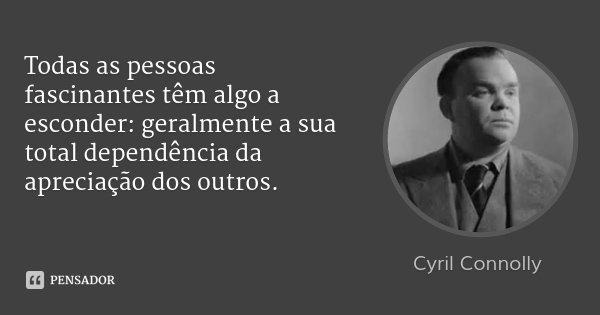 Todas as pessoas fascinantes têm algo a esconder: geralmente a sua total dependência da apreciação dos outros.... Frase de Cyril Connolly.