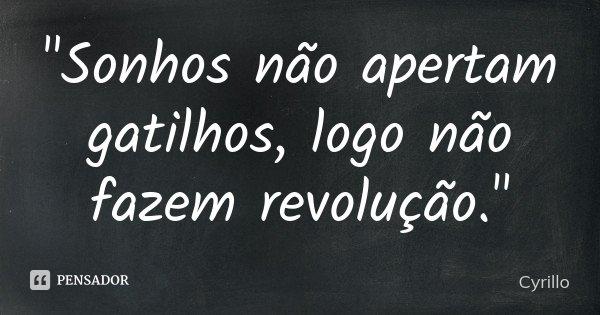 """""""Sonhos não apertam gatilhos, logo não fazem revolução.""""... Frase de Cyrillo."""