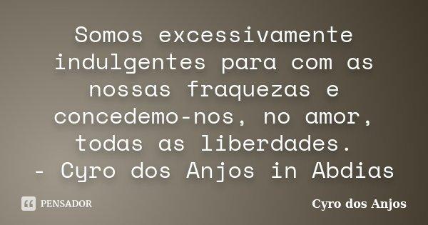 Somos excessivamente indulgentes para com as nossas fraquezas e concedemo-nos, no amor, todas as liberdades. - Cyro dos Anjos in Abdias... Frase de Cyro dos Anjos.