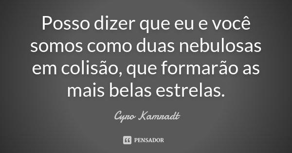 Posso dizer que eu e você somos como duas nebulosas em colisão, que formarão as mais belas estrelas.... Frase de Cyro Kamradt.