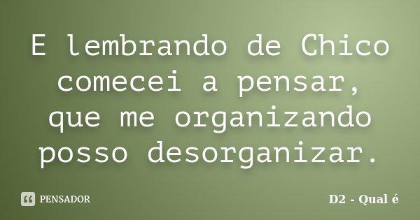 E lembrando de Chico comecei a pensar, que me organizando posso desorganizar.... Frase de D2 - Qual é.