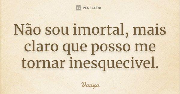 Não sou imortal, mais claro que posso me tornar inesquecivel.... Frase de - Daaya.