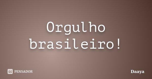 Orgulho brasileiro!... Frase de - Daaya.