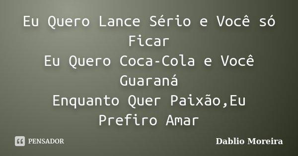 Eu Quero Lance Sério e Você só Ficar Eu Quero Coca-Cola e Você Guaraná Enquanto Quer Paixão,Eu Prefiro Amar... Frase de Dablio Moreira.