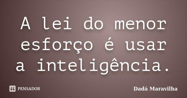 A lei do menor esforço é usar a inteligência.... Frase de Dadá Maravilha.