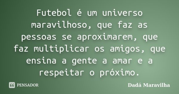 Futebol é um universo maravilhoso, que faz as pessoas se aproximarem, que faz multiplicar os amigos, que ensina a gente a amar e a respeitar o próximo.... Frase de Dadá Maravilha.