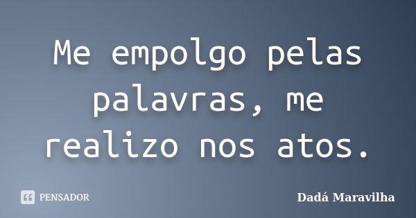 Me empolgo pelas palavras, me realizo nos atos.... Frase de Dadá Maravilha.