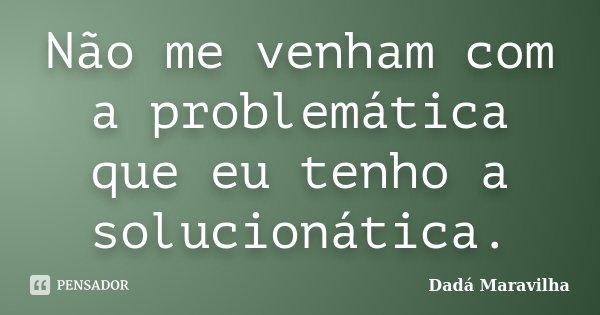 Não me venham com a problemática que eu tenho a solucionática.... Frase de Dadá Maravilha.