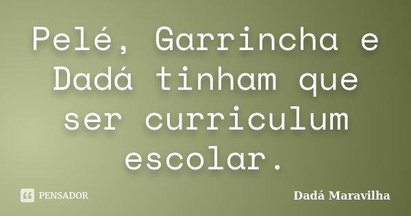 Pelé, Garrincha e Dadá tinham que ser curriculum escolar.... Frase de Dadá Maravilha.