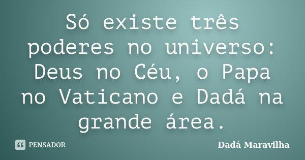 Só existe três poderes no universo: Deus no Céu, o Papa no Vaticano e Dadá na grande área.... Frase de Dadá Maravilha.