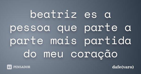 beatriz es a pessoa que parte a parte mais partida do meu coração... Frase de dafe(varo).