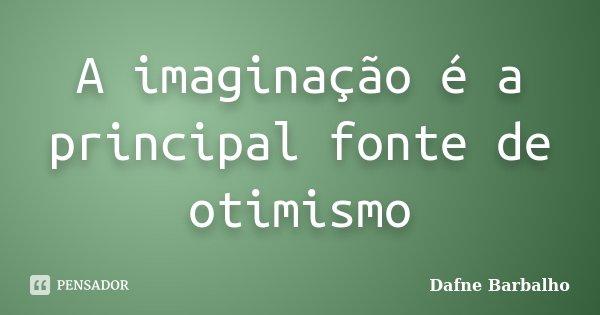 A imaginação é a principal fonte de otimismo... Frase de Dafne Barbalho.