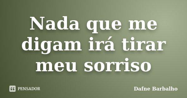 Nada que me digam irá tirar meu sorriso... Frase de Dafne Barbalho.