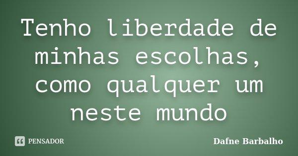 Tenho liberdade de minhas escolhas, como qualquer um neste mundo... Frase de Dafne Barbalho.
