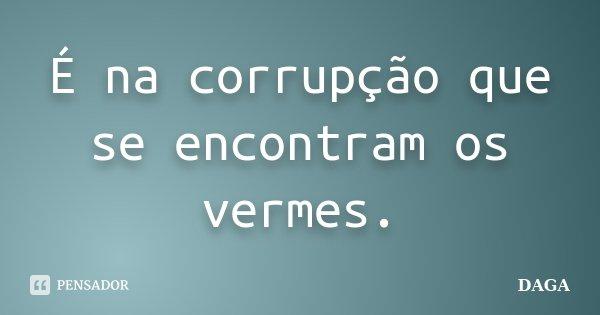 É na corrupção que se encontram os vermes.... Frase de Daga.