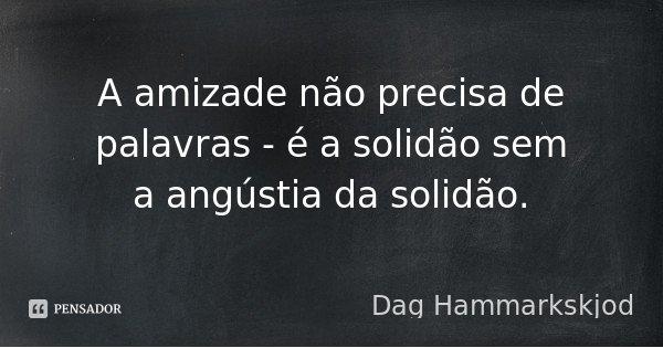 A amizade não precisa de palavras - é a solidão sem a angústia da solidão.... Frase de Dag Hammarkskjod.