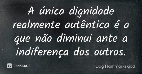 A única dignidade realmente autêntica é a que não diminui ante a indiferença dos outros.... Frase de Dag Hammarkskjod.