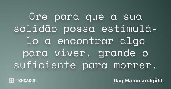Ore para que a sua solidão possa estimulá-lo a encontrar algo para viver, grande o suficiente para morrer.... Frase de Dag Hammarskjold.