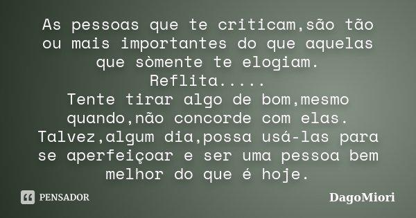 As pessoas que te criticam,são tão ou mais importantes do que aquelas que sòmente te elogiam. Reflita..... Tente tirar algo de bom,mesmo quando,não concorde com... Frase de DagoMiori.