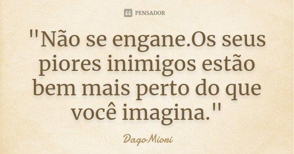 """""""Não se engane.Os seus piores inimigos estão bem mais perto do que você imagina.""""... Frase de DagoMiori."""