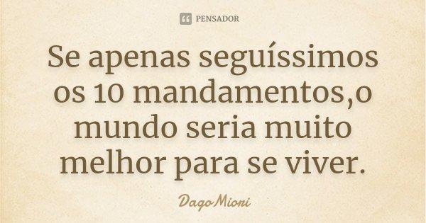 Se apenas seguíssimos os 10 mandamentos,o mundo seria muito melhor para se viver.... Frase de DagoMiori.