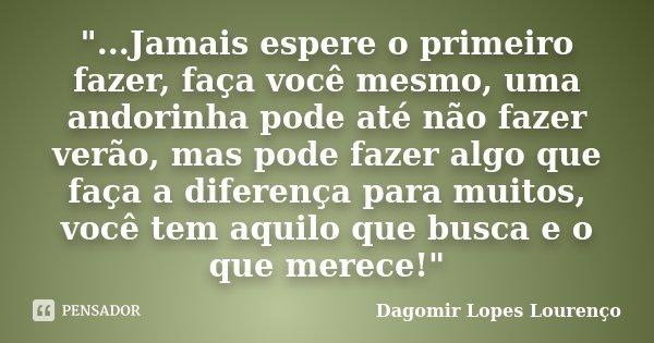 """""""...Jamais espere o primeiro fazer, faça você mesmo, uma andorinha pode até não fazer verão, mas pode fazer algo que faça a diferença para muitos, você tem... Frase de Dagomir Lopes Lourenço."""