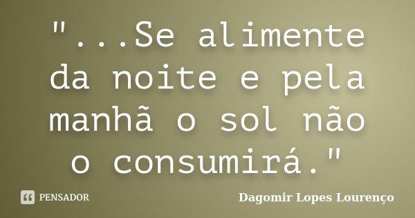"""""""...Se alimente da noite e pela manhã o sol não o consumirá.""""... Frase de Dagomir Lopes Lourenço."""