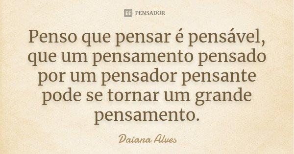 Penso que pensar é pensável, que um pensamento pensado por um pensador pensante pode se tornar um grande pensamento.... Frase de Daiana Alves.
