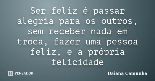 Ser feliz é passar alegria para os outros, sem receber nada em troca, fazer uma pessoa feliz, e a própria felicidade... Frase de Daiana Camunha.