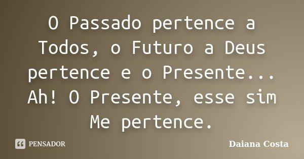 O Passado pertence a Todos, o Futuro a Deus pertence e o Presente... Ah! O Presente, esse sim Me pertence.... Frase de Daiana Costa.