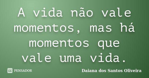 A vida não vale momentos, mas há momentos que vale uma vida.... Frase de Daiana dos Santos Oliveira.