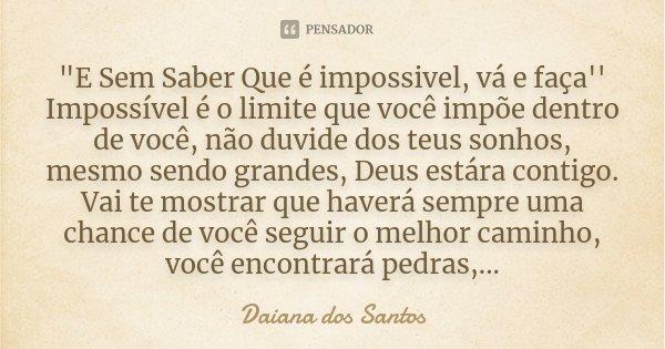 """""""E Sem Saber Que é impossivel, vá e faça'' Impossível é o limite que você impõe dentro de você, não duvide dos teus sonhos, mesmo sendo grandes, Deus estár... Frase de Daiana dos Santos."""