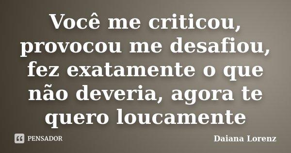 Você me criticou, provocou me desafiou, fez exatamente o que não deveria, agora te quero loucamente... Frase de Daiana Lorenz.