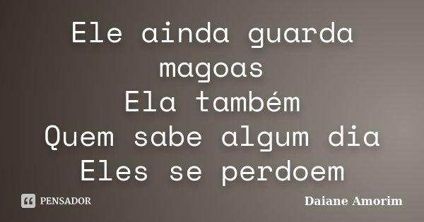 Ele ainda guarda magoas Ela também Quem sabe algum dia Eles se perdoem... Frase de Daiane Amorim.