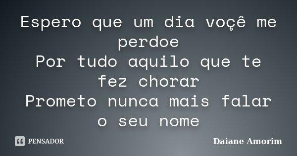 Espero que um dia voçê me perdoe Por tudo aquilo que te fez chorar Prometo nunca mais falar o seu nome... Frase de Daiane Amorim.