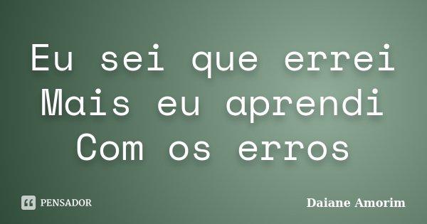 Eu sei que errei Mais eu aprendi Com os erros... Frase de Daiane Amorim.